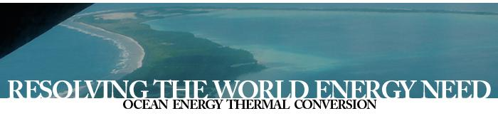 Resolving the World Energy Need - Ocean Energy Thermal Conversion