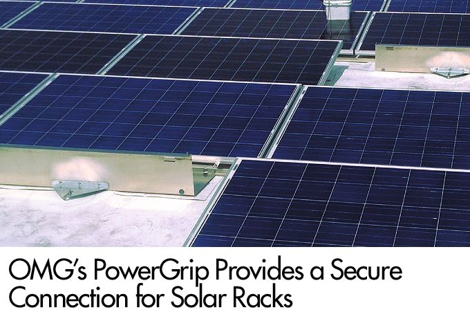 OMG's PowerGrip Provides a Secure Connection for Solar Racks