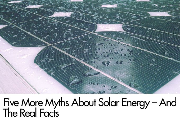 Five More Myths About Solar Energy – And The Real Facts