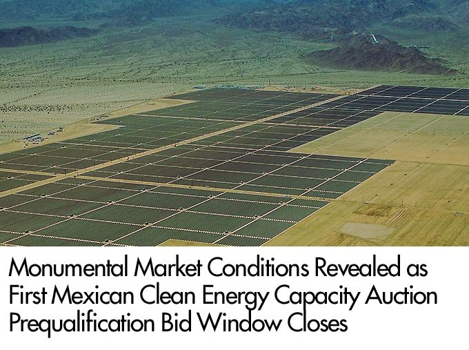 Monumental Market Conditions Revealed as First Mexican Clean Energy Capacity Auction Prequalification Bid Window Closes