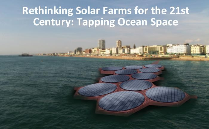 Rethinking Solar Farms for the 21st Century: Tapping Ocean Space