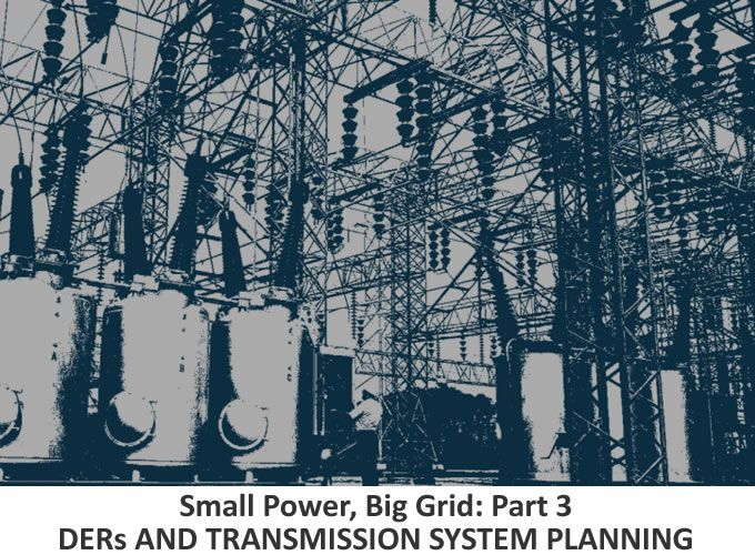 Small Power, Big Grid: Part 3 - DERs AND TRANSMISSION SYSTEM PLANNING