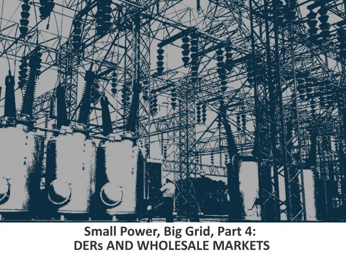 Small Power, Big Grid, Part 4: DERs AND WHOLESALE MARKETS
