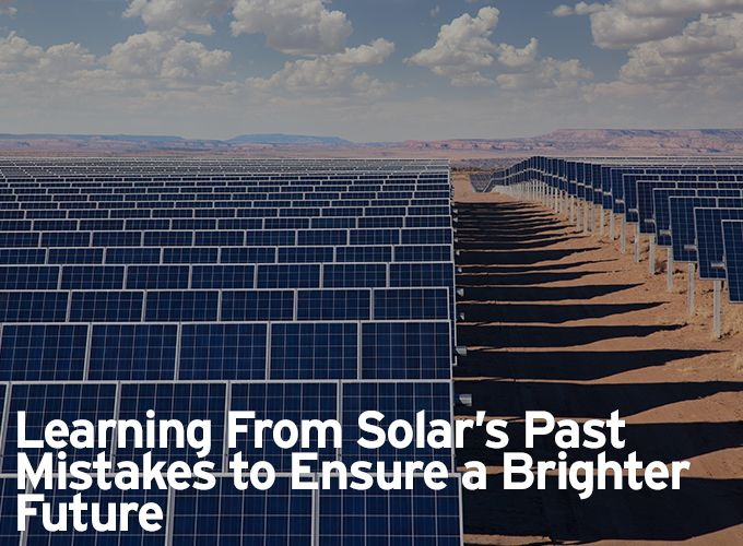Learning From Solar's Past Mistakes to Ensure a Brighter Future